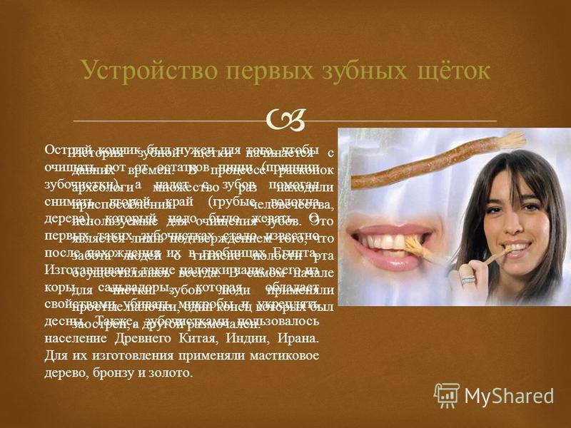 История зубной щетки начинается с давних времен. В процессе раскопок археологи множество раз находили приспособления человечества, используемые для очищения зубов. Это является лишь подтверждением того, что забота людей о гигиене полости рта осуществ