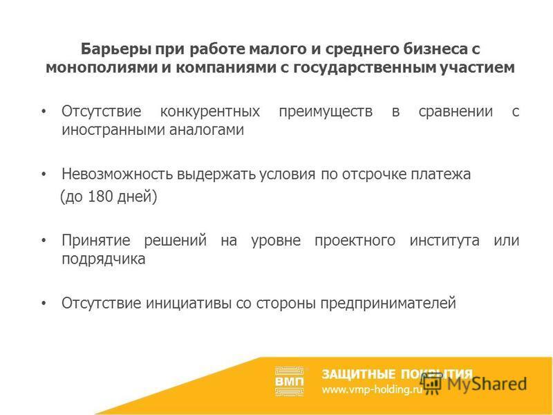 ЗАЩИТНЫЕ ПОКРЫТИЯ www.vmp-holding.ru Барьеры при работе малого и среднего бизнеса с монополиями и компаниями с государственным участием Отсутствие конкурентных преимуществ в сравнении с иностранными аналогами Невозможность выдержать условия по отсроч