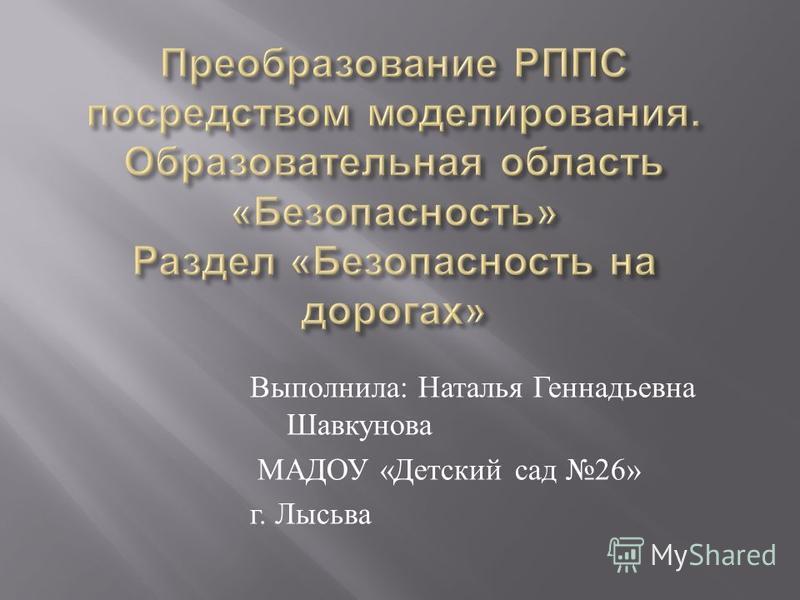 Выполнила : Наталья Геннадьевна Шавкунова МАДОУ « Детский сад 26» г. Лысьва