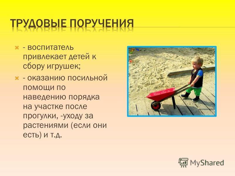 - воспитатель привлекает детей к сбору игрушек; - оказанию посильной помощи по наведению порядка на участке после прогулки, -уходу за растениями (если они есть) и т.д.