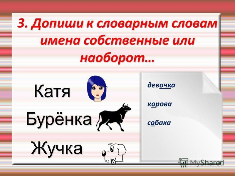 . Допиши к словарным словам имена собственные или наоборот… 3. Допиши к словарным словам имена собственные или наоборот… Катя Бурёнка Жучка девочка корова собака