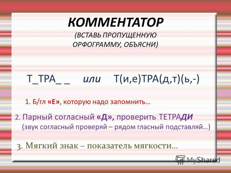 КОММЕНТАТОР (ВСТАВЬ ПРОПУЩЕННУЮ ОРФОГРАММУ, ОБЪЯСНИ) Т_ТРА_ _ или Т(и,е)ТРА(д,т)(ь,-) 1. Б/гл «Е», которую надо запомнить… 2. Парный согласный «Д», проверить ТЕТРАДИ (звук согласный проверяй – рядом гласный подставляй…) 3. Мягкий знак – показатель мя
