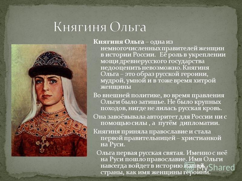 Княгиня Ольга – одна из немногочисленных правителей женщин в истории России. Её роль в укреплении мощи древнерусского государства недооценить невозможно. Княгиня Ольга – это образ русской героини, мудрой, умной и в тоже время хитрой женщины Во внешне