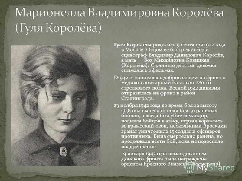 Гуля Королёва родилась 9 сентября 1922 года в Москве. Отцом ее был режиссёр и сценограф Владимир Данилович Королёв, а мать Зоя Михайловна Козицкая (Королёва). С раннего детства девочка снималась в фильмах. D1942 г. записалась добровольцем на фронт в