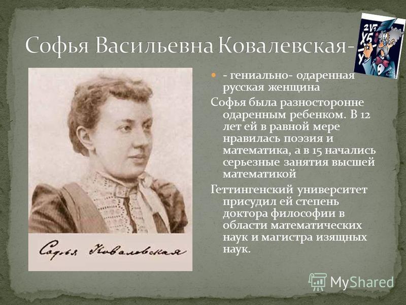 - гениально- одаренная русская женщина Софья была разносторонне одаренным ребенком. В 12 лет ей в равной мере нравилась поэзия и математика, а в 15 начались серьезные занятия высшей математикой Геттингенский университет присудил ей степень доктора фи