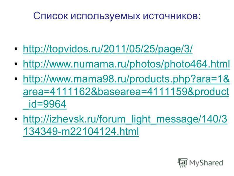 Список используемых источников: http://topvidos.ru/2011/05/25/page/3/ http://www.numama.ru/photos/photo464. html http://www.mama98.ru/products.php?ara=1& area=4111162&basearea=4111159&product _id=9964http://www.mama98.ru/products.php?ara=1& area=4111