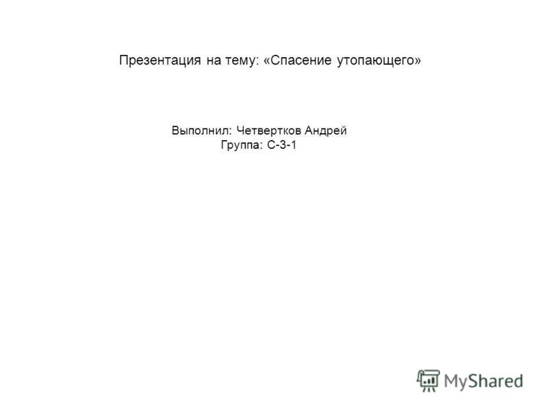 Презентация на тему: «Спасение утопающего» Выполнил: Четвертков Андрей Группа: С-3-1