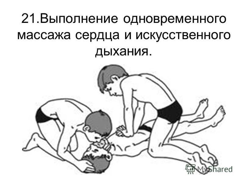 21. Выполнение одновременного массажа сердца и искусственного дыхания.