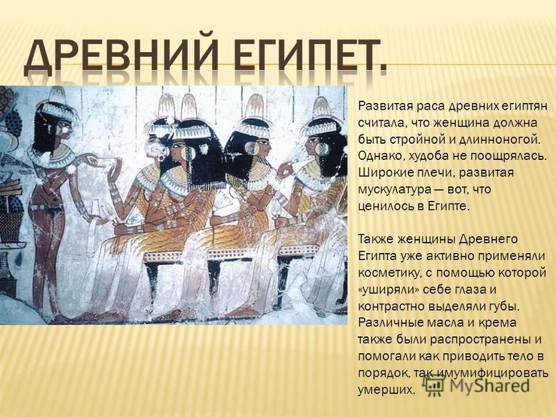 Развитая раса древних египтян считала, что женщина должна быть стройной и длинноногой. Однако, худоба не поощрялась. Широкие плечи, развитая мускулатура вот, что ценилось в Египте. Также женщины Древнего Египта уже активно применяли косметику, с помо