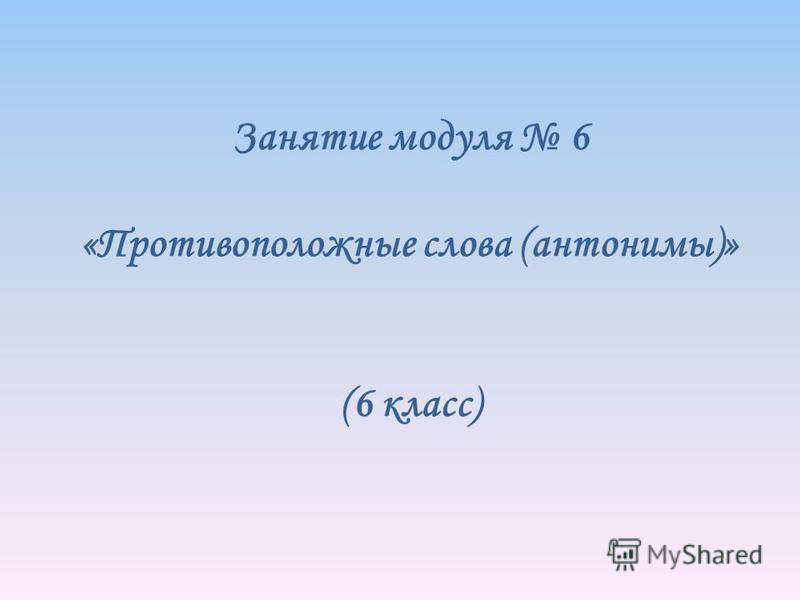 Занятие модуля 6 «Противоположные слова (антонимы)» (6 класс)