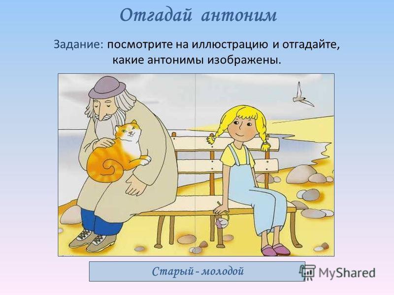 Отгадай антоним Задание: посмотрите на иллюстрацию и отгадайте, какие антонимы изображены. Старый - молодой