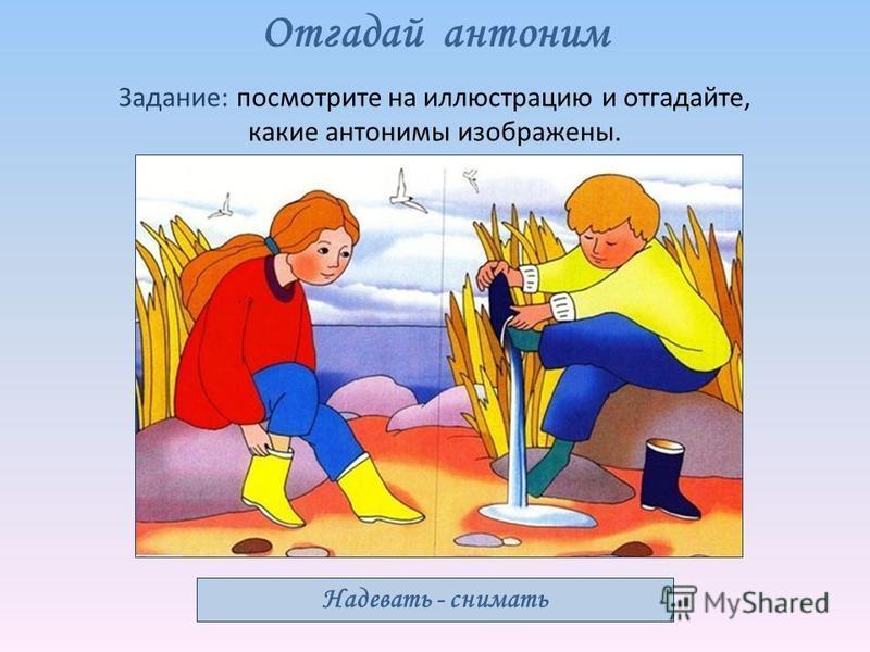Отгадай антоним Задание: посмотрите на иллюстрацию и отгадайте, какие антонимы изображены. Надевать - снимать