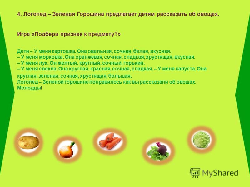4. Логопед – Зеленая Горошина предлагает детям рассказать об овощах. Игра «Подбери признак к предмету?» Дети – У меня картошка. Она овальная, сочная, белая, вкусная. – У меня морковка. Она оранжевая, сочная, сладкая, хрустящая, вкусная. – У меня лук.