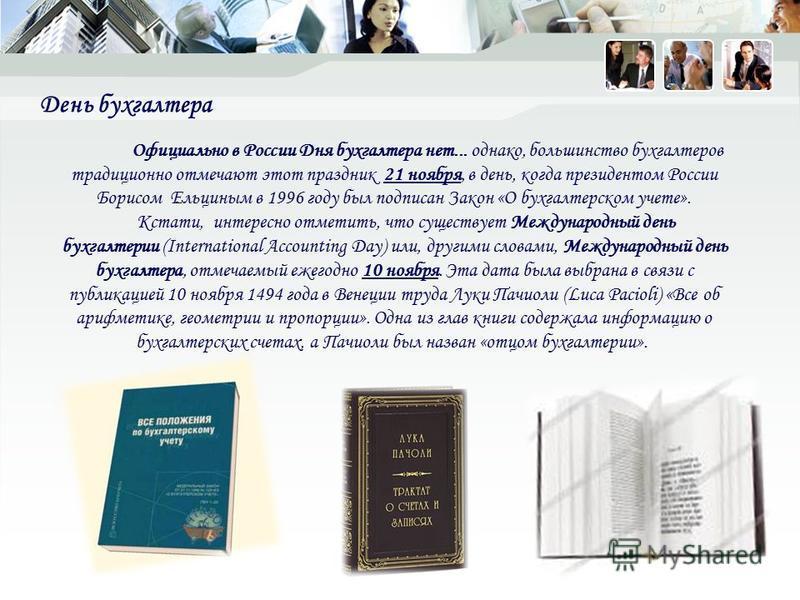 День бухгалтера Официально в России Дня бухгалтера нет... однако, большинство бухгалтеров традиционно отмечают этот праздник 21 ноября, в день, когда президентом России Борисом Ельциным в 1996 году был подписан Закон «О бухгалтерском учете». Кстати,