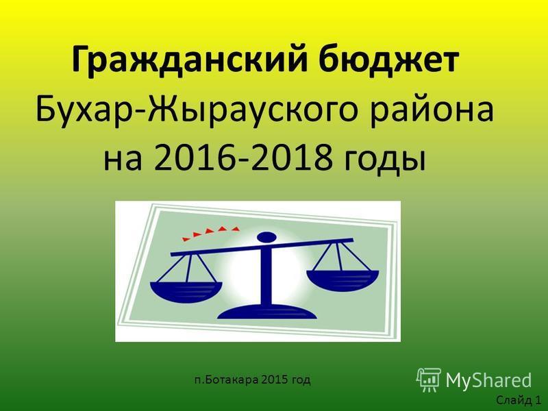 Гражданский бюджет Бухар-Жырауского района на 2016-2018 годы п.Ботакара 2015 год Слайд 1