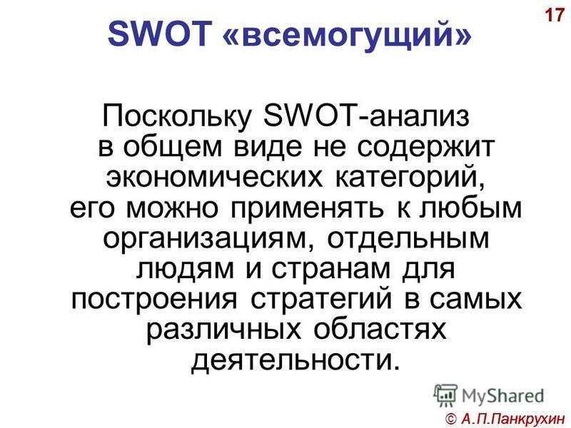 17 SWOT «всемогущий» Поскольку SWOT-анализ в общем виде не содержит экономических категорий, его можно применять к любым организациям, отдельным людям и странам для построения стратегий в самых различных областях деятельности. © А.П.Панкрухин