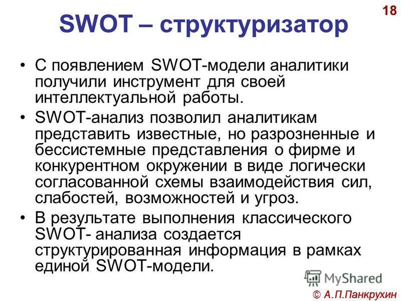 18 SWOT – структуризатор С появлением SWOT-модели аналитики получили инструмент для своей интеллектуальной работы. SWOT-анализ позволил аналитикам представить известные, но разрозненные и бессистемные представления о фирме и конкурентном окружении в