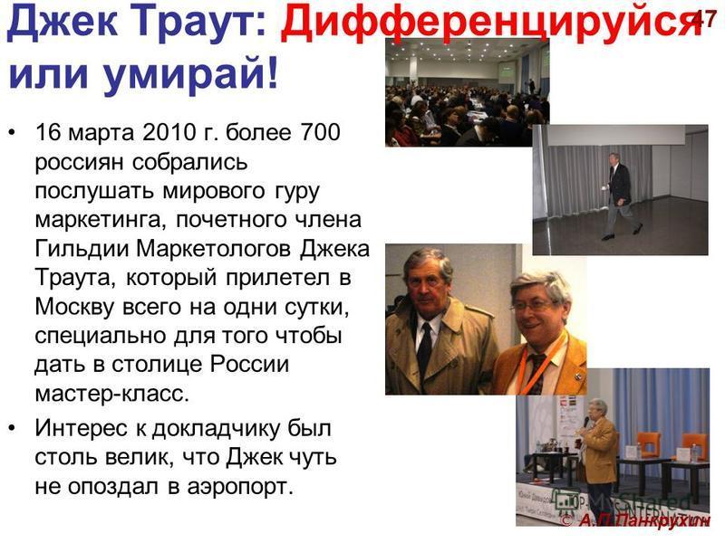 Джек Траут: Дифференцируйся или умирай! 16 марта 2010 г. более 700 россиян собрались послушать мирового гуру маркетинга, почетного члена Гильдии Маркетологов Джека Траута, который прилетел в Москву всего на одни сутки, специально для того чтобы дать