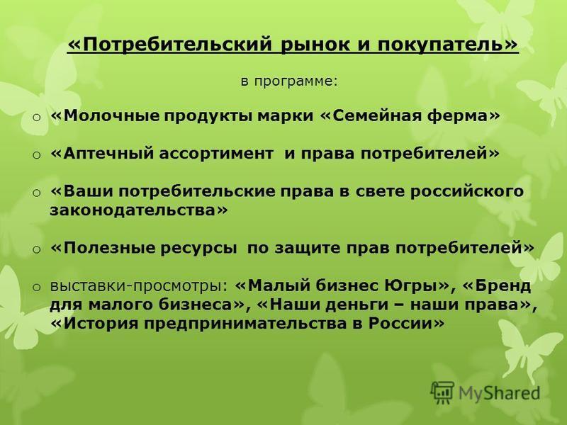 «Потребительский рынок и покупатель» в программе: o «Молочные продукты марки «Семейная ферма» o «Аптечный ассортимент и права потребителей» o «Ваши потребительские права в свете российского законодательства» o «Полезные ресурсы по защите прав потреби
