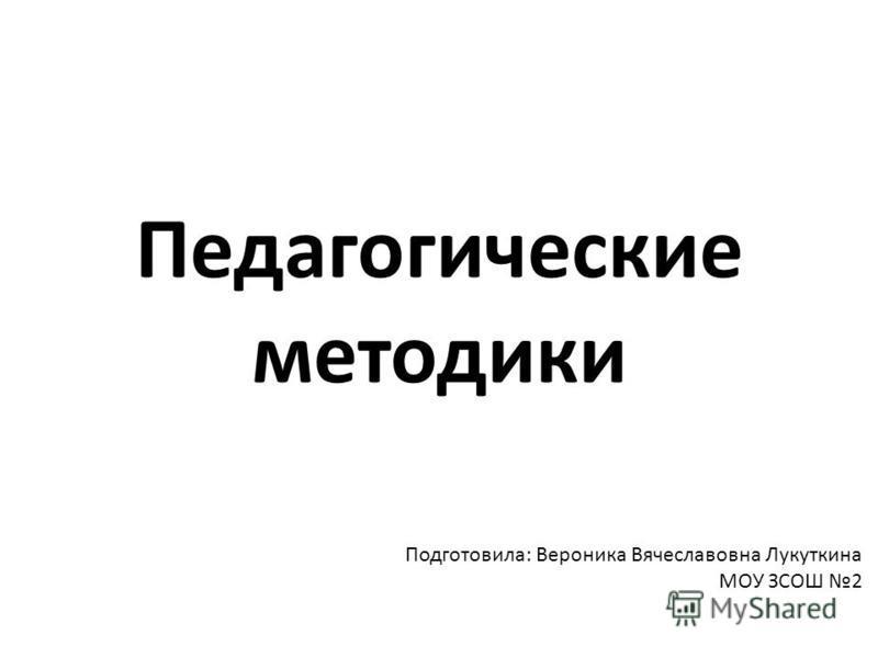 Педагогические методики Подготовила: Вероника Вячеславовна Лукуткина МОУ ЗСОШ 2