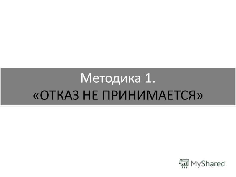 Методика 1. «ОТКАЗ НЕ ПРИНИМАЕТСЯ»
