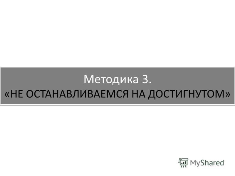 Методика 3. «НЕ ОСТАНАВЛИВАЕМСЯ НА ДОСТИГНУТОМ»