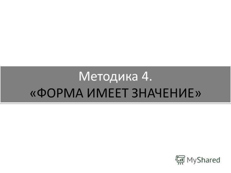 Методика 4. «ФОРМА ИМЕЕТ ЗНАЧЕНИЕ»