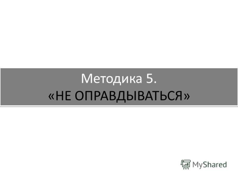 Методика 5. «НЕ ОПРАВДЫВАТЬСЯ»