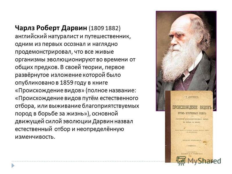 Чарлз Роберт Дарвин (1809 1882) английский натуралист и путешественник, одним из первых осознал и наглядно продемонстрировал, что все живые организмы эволюционируют во времени от общих предков. В своей теории, первое развёрнутое изложение которой был