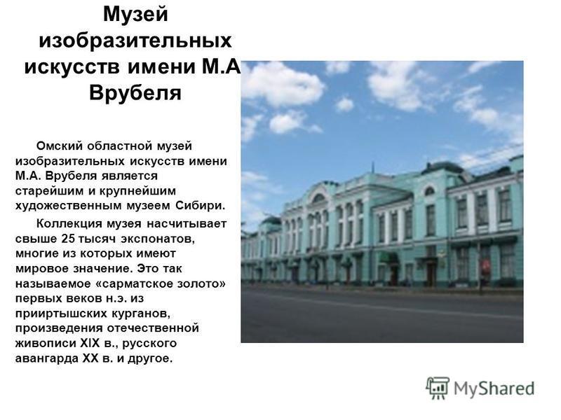 Музей изобразительных искусств имени М.А. Врубеля Омский областной музей изобразительных искусств имени М.А. Врубеля является старейшим и крупнейшим художественным музеем Сибири. Коллекция музея насчитывает свыше 25 тысяч экспонатов, многие из которы