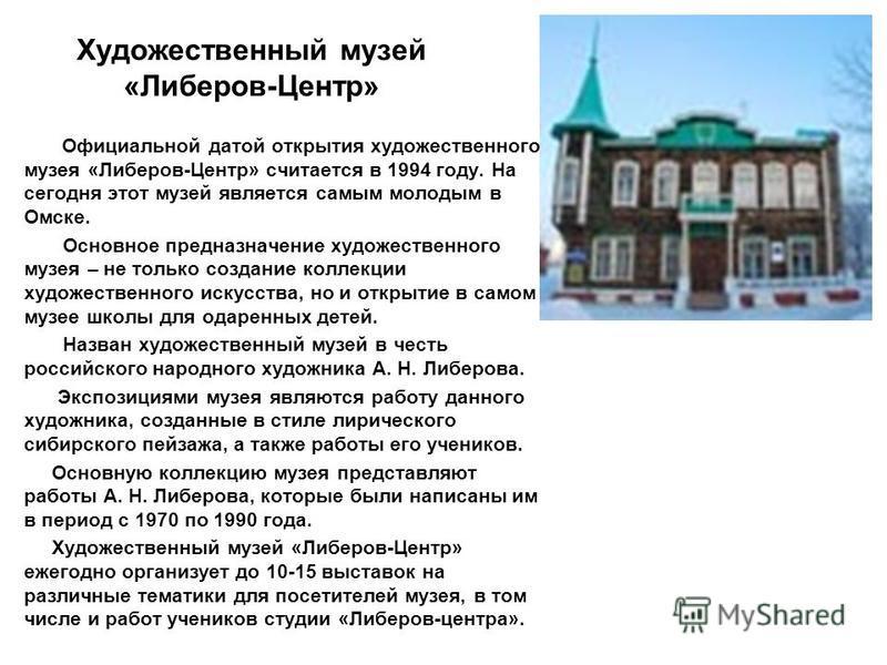 Художественный музей «Либеров-Центр» Официальной датой открытия художественного музея «Либеров-Центр» считается в 1994 году. На сегодня этот музей является самым молодым в Омске. Основное предназначение художественного музея – не только создание колл