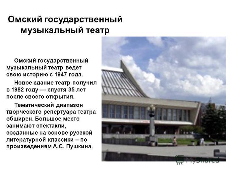 Омский государственный музыкальный театр Омский государственный музыкальный театр ведет свою историю с 1947 года. Новое здание театр получил в 1982 году спустя 35 лет после своего открытия. Тематический диапазон творческого репертуара театра обширен.