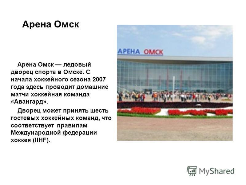 Арена Омск Арена Омск ледовый дворец спорта в Омске. С начала хоккейного сезона 2007 года здесь проводит домашние матчи хоккейная команда «Авангард». Дворец может принять шесть гостевых хоккейных команд, что соответствует правилам Международной федер