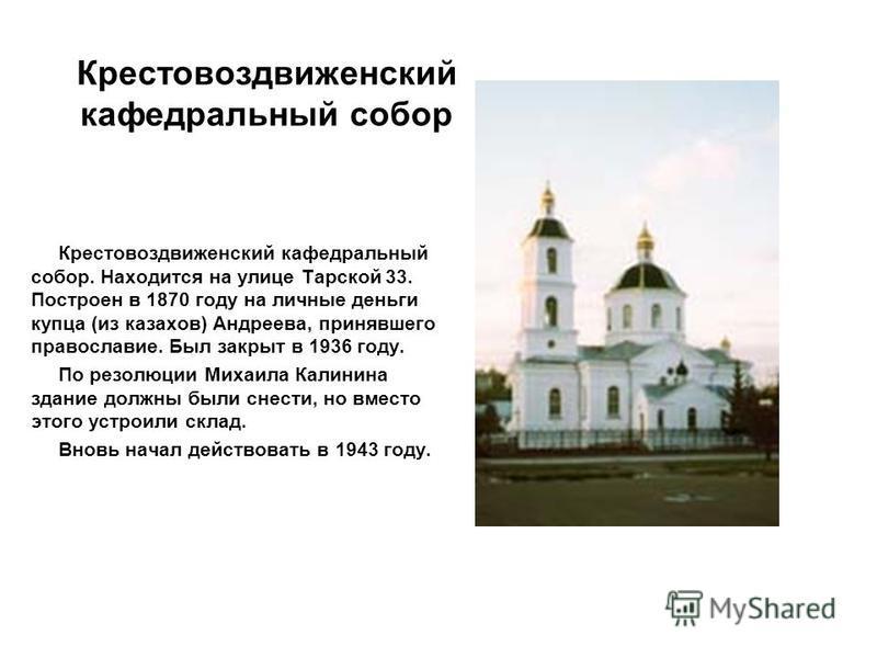 Крестовоздвиженский кафедральный собор Крестовоздвиженский кафедральный собор. Находится на улице Тарской 33. Построен в 1870 году на личные деньги купца (из казахов) Андреева, принявшего православие. Был закрыт в 1936 году. По резолюции Михаила Кали