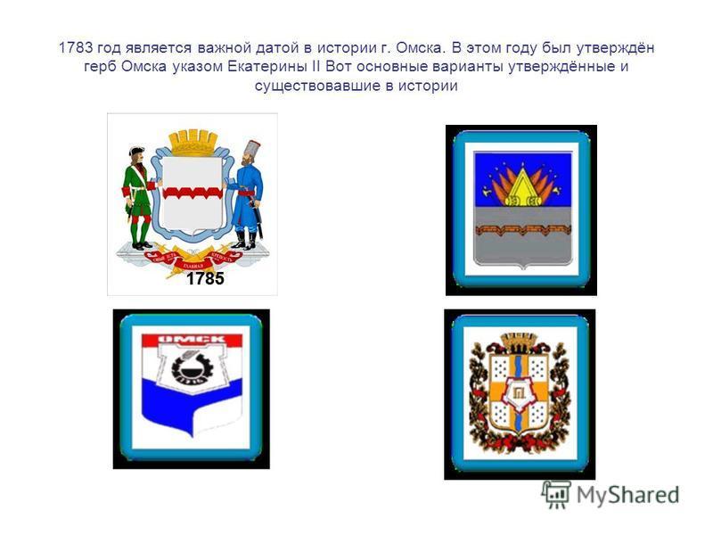1783 год является важной датой в истории г. Омска. В этом году был утверждён герб Омска указом Екатерины II Вот основные варианты утверждённые и существовавшие в истории 1785