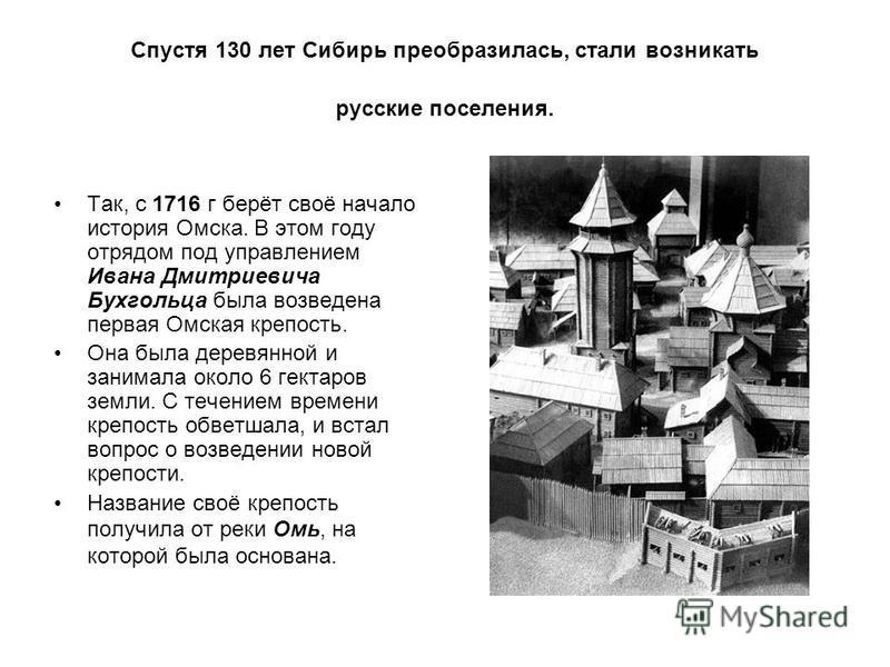 Спустя 130 лет Сибирь преобразилась, стали возникать русские поселения. Так, с 1716 г берёт своё начало история Омска. В этом году отрядом под управлением Ивана Дмитриевича Бухгольца была возведена первая Омская крепость. Она была деревянной и занима