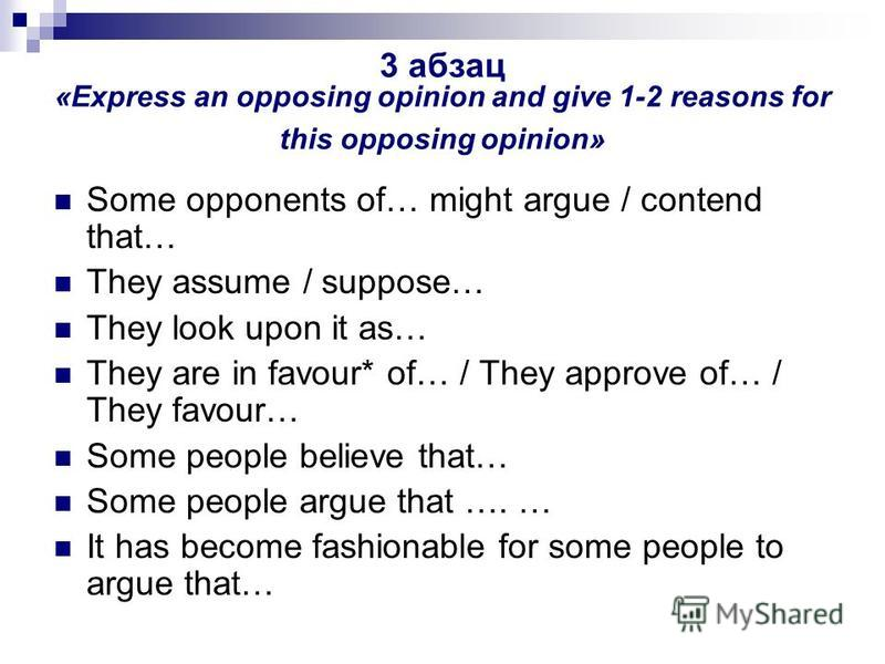 3 абзац «Express an opposing opinion and give 1-2 reasons for this opposing opinion» Some opponents of… might argue / contend that… They assume / suppose… They look upon it as… They are in favour* of… / They approve of… / They favour… Some people bel