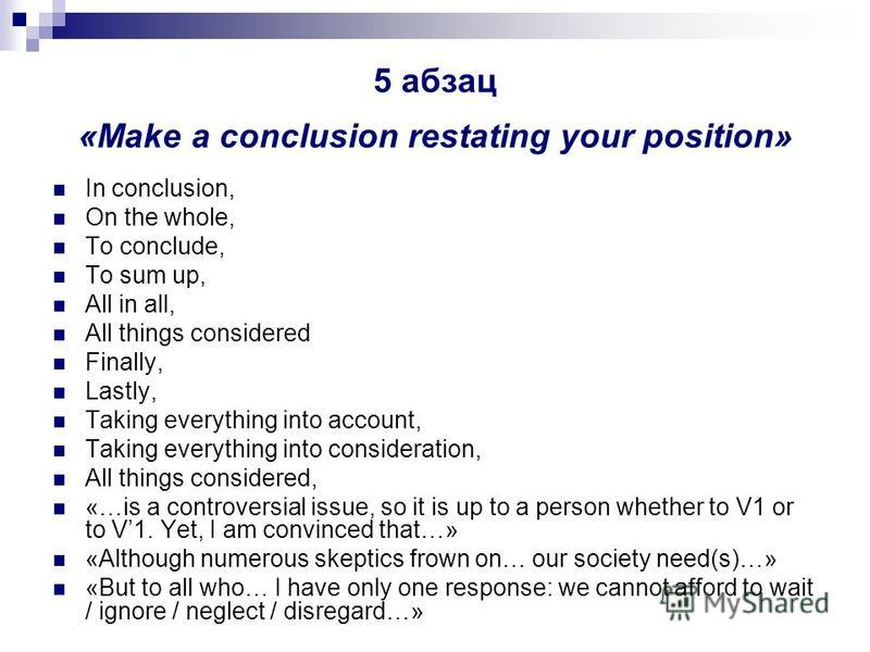 5 абзац «Make a conclusion restating your position» In conclusion, On the whole, To conclude, To sum up, All in all, All things considered Finally, Lastly, Taking everything into account, Taking everything into consideration, All things considered, «