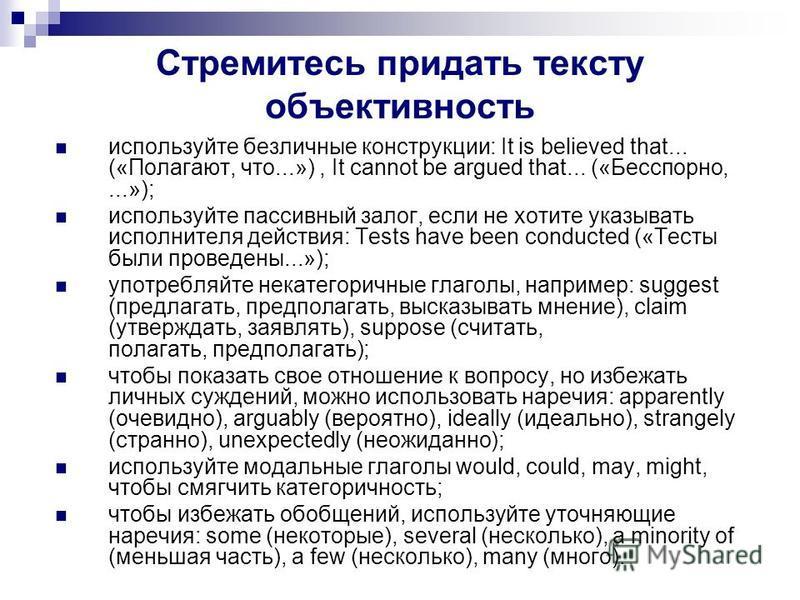 Стремитесь придать тексту объективность используйте безличные конструкции: It is believed that... («Полагают, что...»), It cannot be argued that... («Бесспорно,...»); используйте пассивный залог, если не хотите указывать исполнителя действия: Tests h