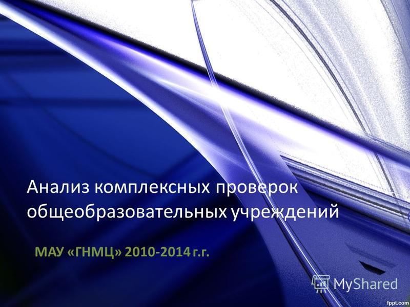 Анализ комплексных проверок общеобразовательных учреждений МАУ «ГНМЦ» 2010-2014 г.г.