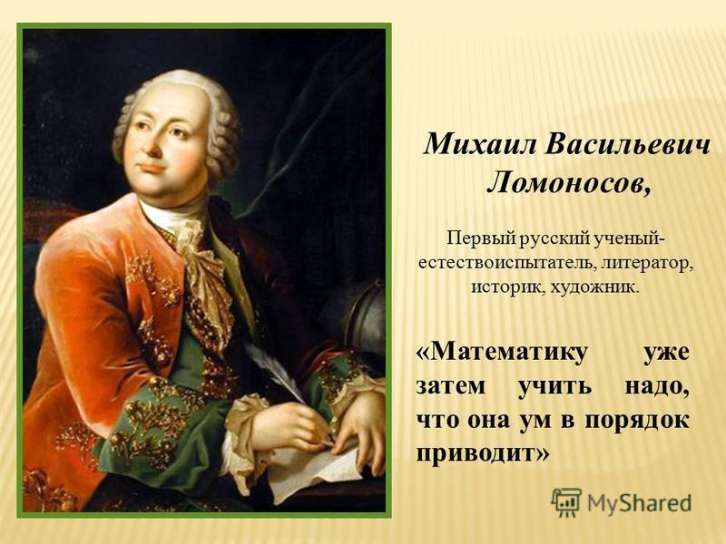 «Математику уже затем учить надо, что она ум в порядок приводит» Михаил Васильевич Ломоносов, Первый русский ученый- естествоиспытатель, литератор, историк, художник.