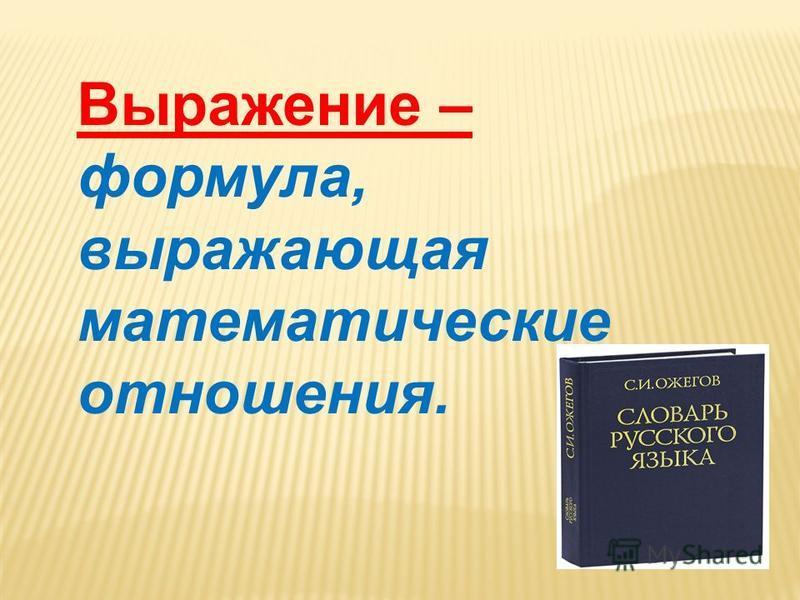 Выражение – формула, выражающая математические отношения.