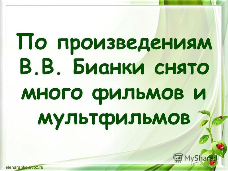 По произведениям В.В. Бианки снято много фильмов и мультфильмов
