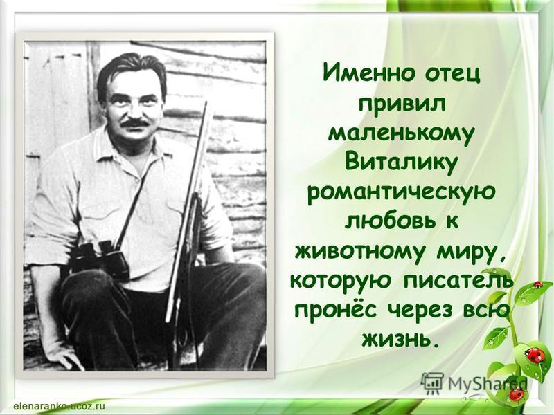 Именно отец привил маленькому Виталику романтическую любовь к животному миру, которую писатель пронёс через всю жизнь.