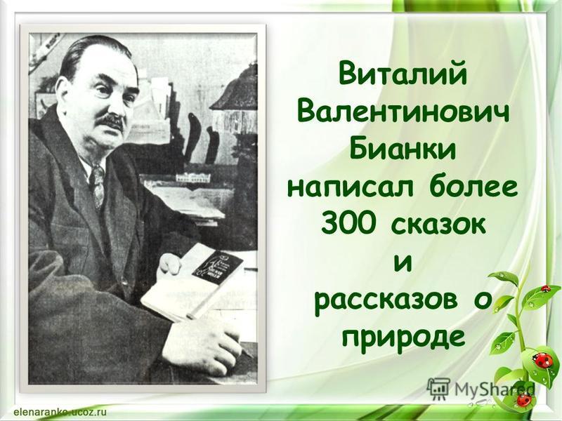 Виталий Валентинович Бианки написал более 300 сказок и рассказов о природе