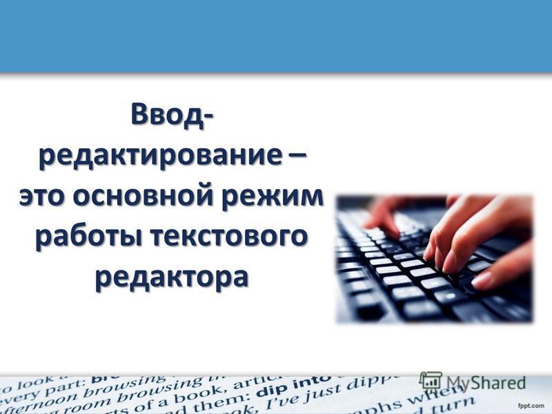 Ввод- редактирование – это основной режим работы текстового редактора