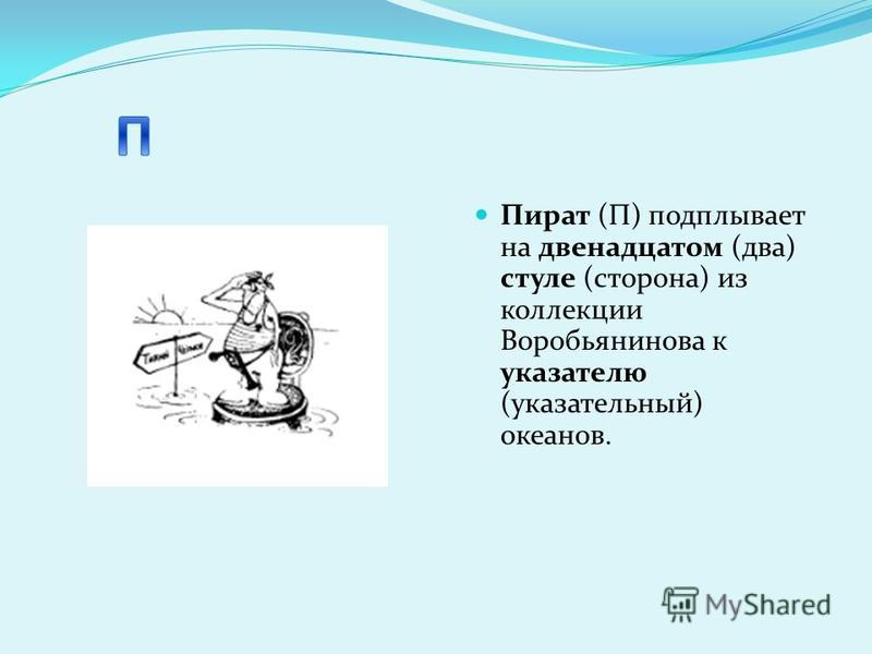 Пират (П) подплывает на двенадцатом (два) стуле (сторона) из коллекции Воробьянинова к указателю (указательный) океанов.