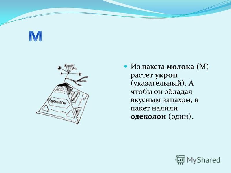 Из пакета молока (М) растет укроп (указательный). А чтобы он обладал вкусным запахом, в пакет налили одеколон (один).