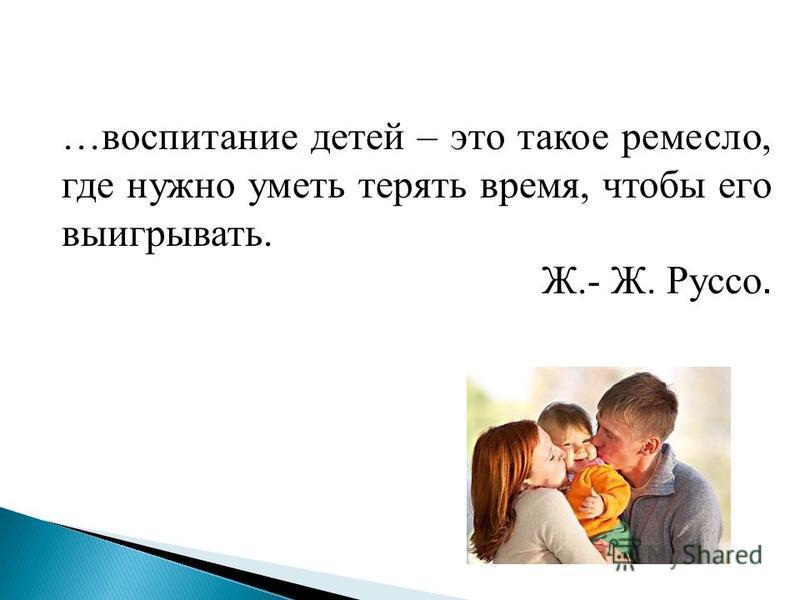 …воспитание детей – это такое ремесло, где нужно уметь терять время, чтобы его выигрывать. Ж.- Ж. Руссо.