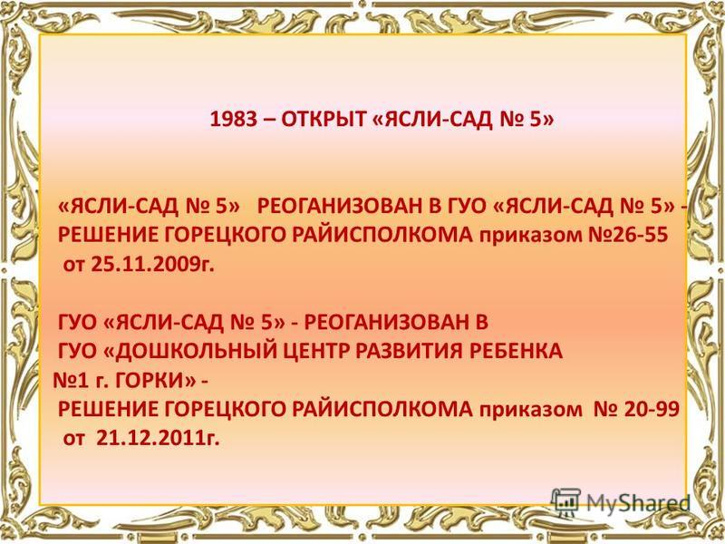 1983 – ОТКРЫТ «ЯСЛИ-САД 5» «ЯСЛИ-САД 5» РЕОГАНИЗОВАН В ГУО «ЯСЛИ-САД 5» - РЕШЕНИЕ ГОРЕЦКОГО РАЙИСПОЛКОМА приказом 26-55 от 25.11.2009 г. ГУО «ЯСЛИ-САД 5» - РЕОГАНИЗОВАН В ГУО «ДОШКОЛЬНЫЙ ЦЕНТР РАЗВИТИЯ РЕБЕНКА 1 г. ГОРКИ» - РЕШЕНИЕ ГОРЕЦКОГО РАЙИСПОЛ